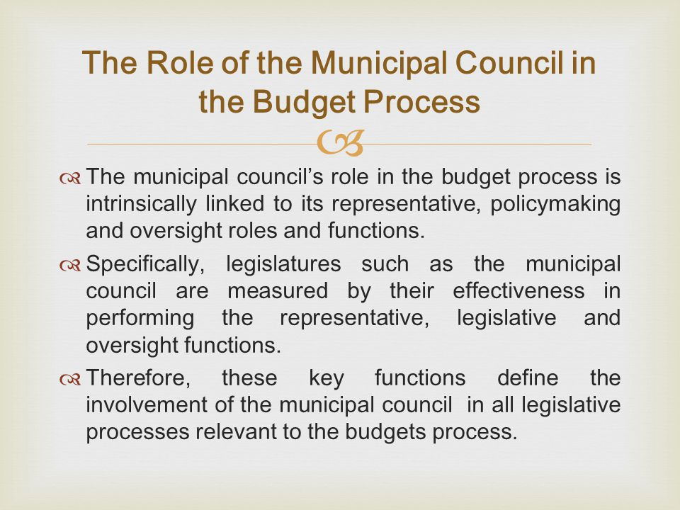   The municipal council's role in the budget process is intrinsically linked to its representative, policymaking and oversight roles and functions.
