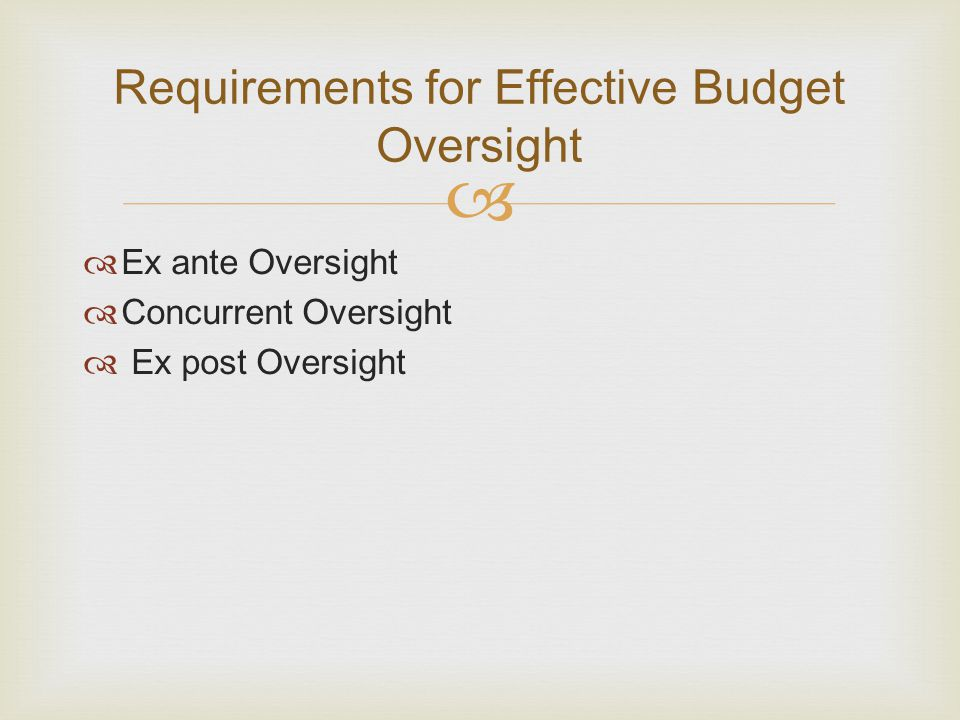   Ex ante Oversight  Concurrent Oversight  Ex post Oversight Requirements for Effective Budget Oversight
