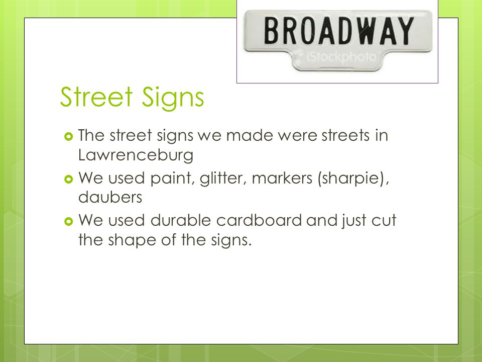 Street Signs  The street signs we made were streets in Lawrenceburg  We used paint, glitter, markers (sharpie), daubers  We used durable cardboard and just cut the shape of the signs.