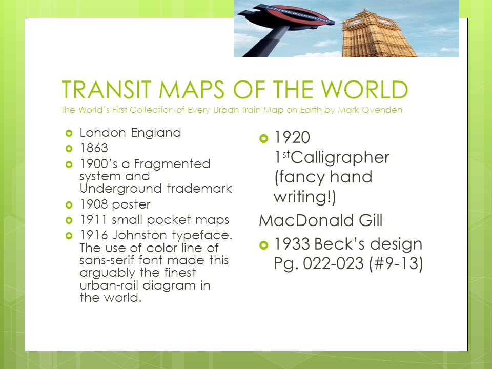 TRANSIT MAPS OF THE WORLD The World's First Collection of Every Urban Train Map on Earth by Mark Ovenden  London England  1863  1900's a Fragmented system and Underground trademark  1908 poster  1911 small pocket maps  1916 Johnston typeface.