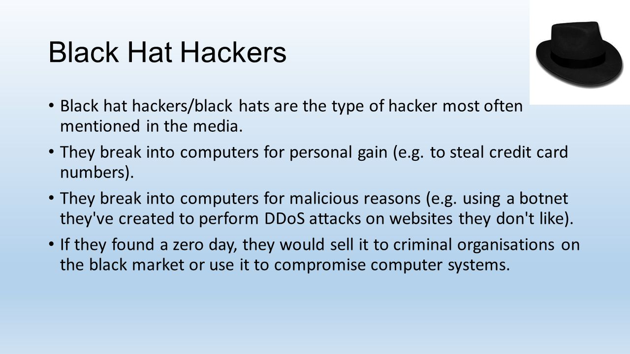 Black Hat Hackers Black hat hackers/black hats are the type of hacker most often mentioned in the media. They break into computers for personal gain (