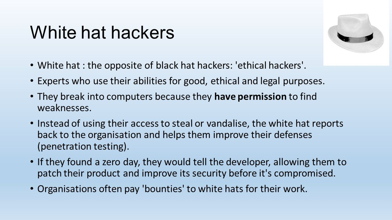 White hat hackers White hat : the opposite of black hat hackers: 'ethical hackers'. Experts who use their abilities for good, ethical and legal purpos