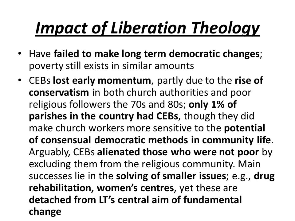 Impact of Liberation Theology Have failed to make long term democratic changes; poverty still exists in similar amounts CEBs lost early momentum, part
