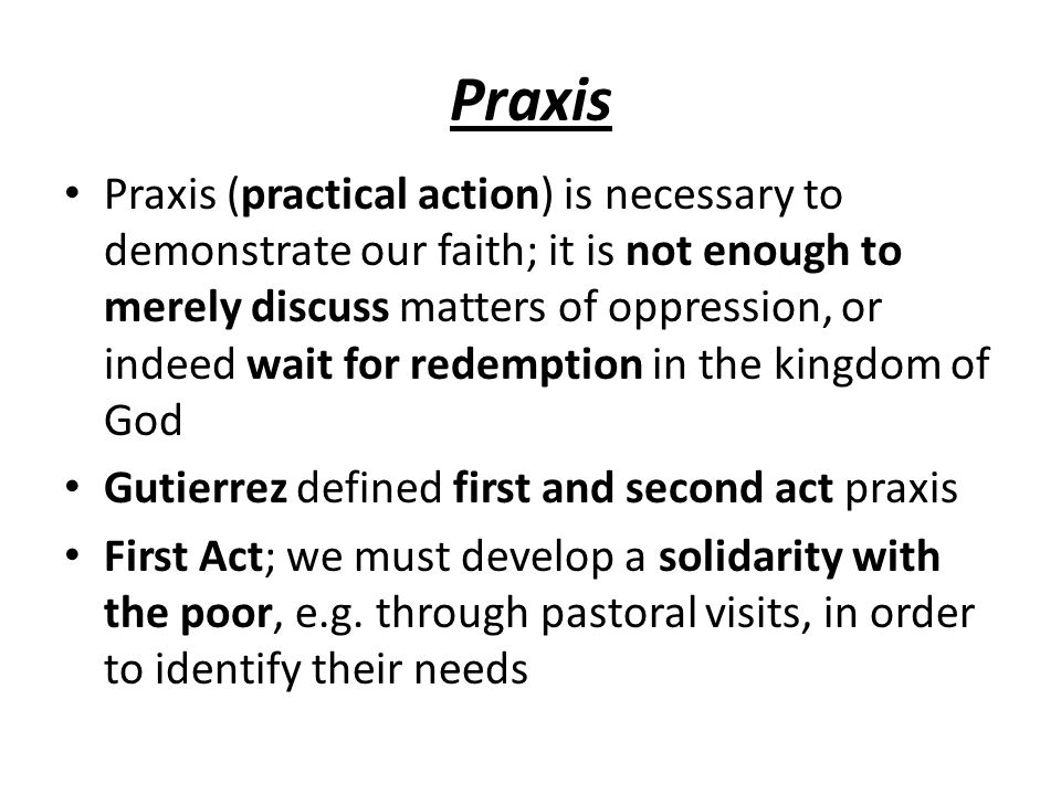 Praxis Praxis (practical action) is necessary to demonstrate our faith; it is not enough to merely discuss matters of oppression, or indeed wait for r