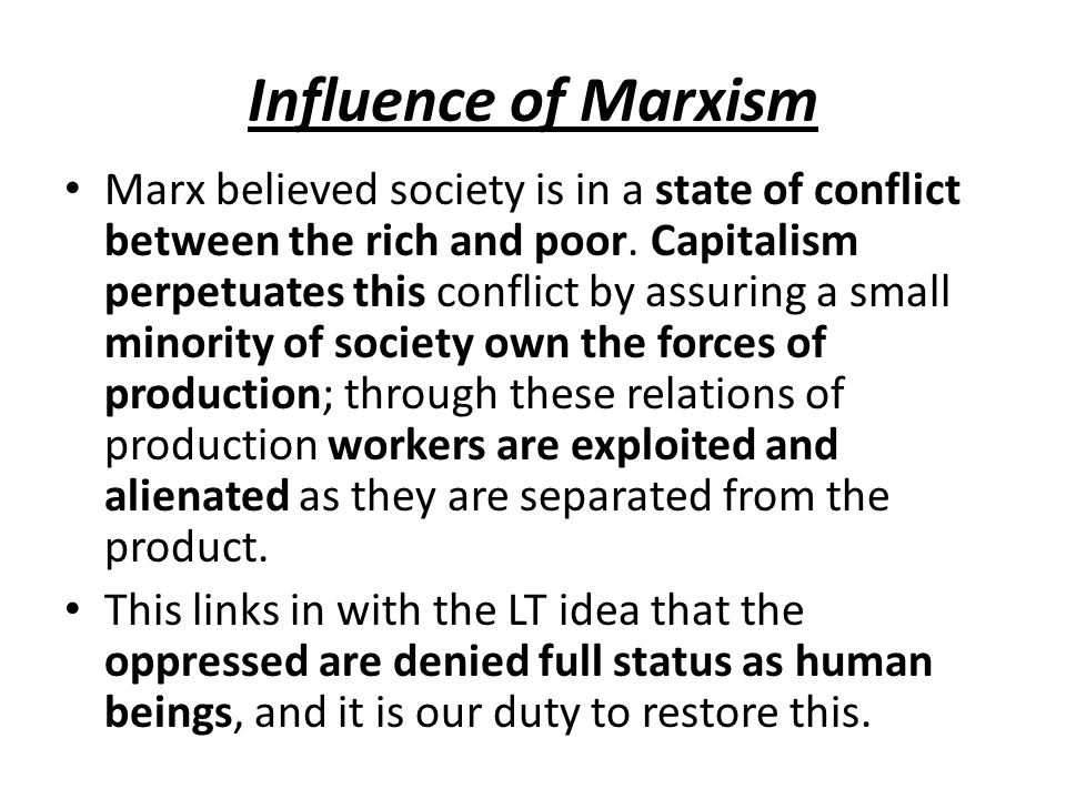 Influence of Marxism Marx believed society is in a state of conflict between the rich and poor. Capitalism perpetuates this conflict by assuring a sma