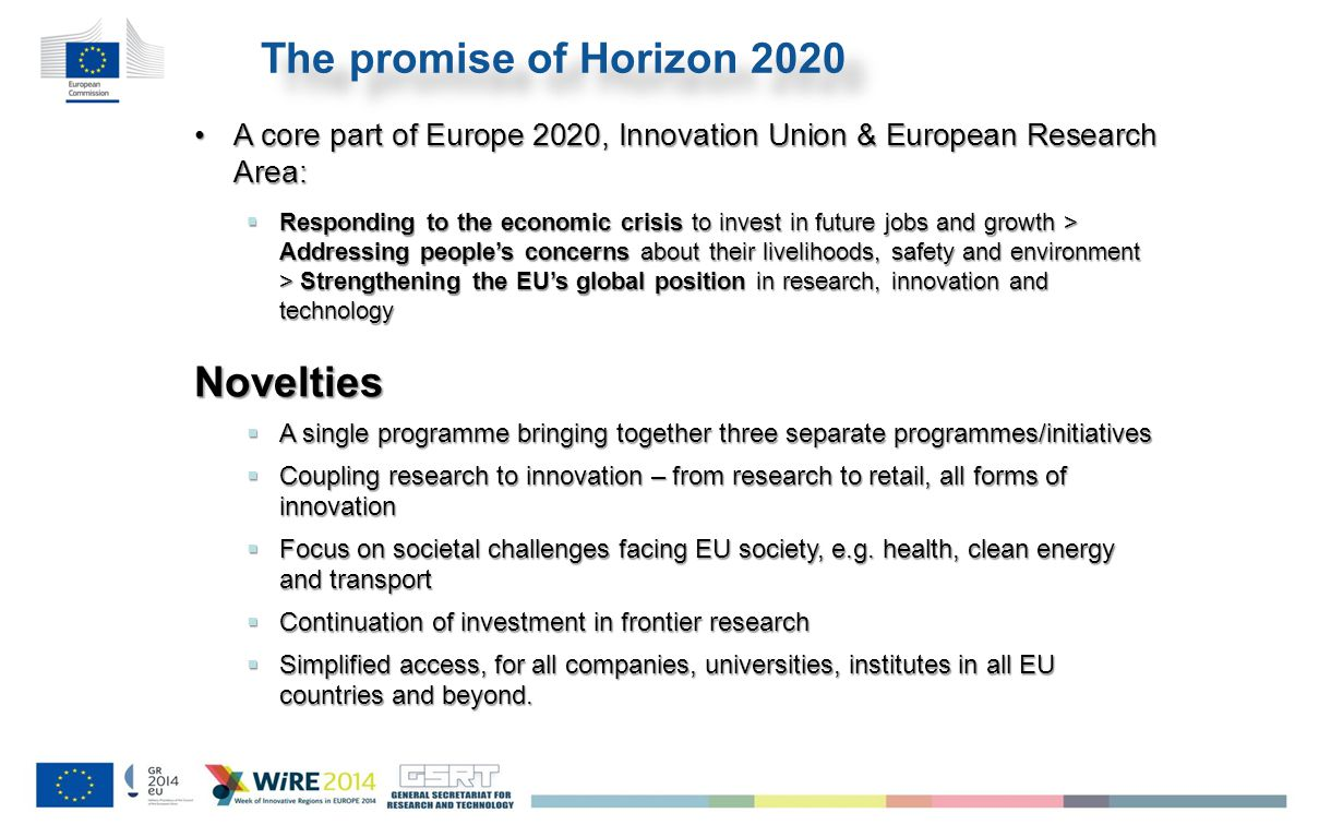 The promise of Horizon 2020 A core part of Europe 2020, Innovation Union & European Research Area:A core part of Europe 2020, Innovation Union & European Research Area:  Responding to the economic crisis to invest in future jobs and growth > Addressing people's concerns about their livelihoods, safety and environment > Strengthening the EU's global position in research, innovation and technology Novelties  A single programme bringing together three separate programmes/initiatives  Coupling research to innovation – from research to retail, all forms of innovation  Focus on societal challenges facing EU society, e.g.