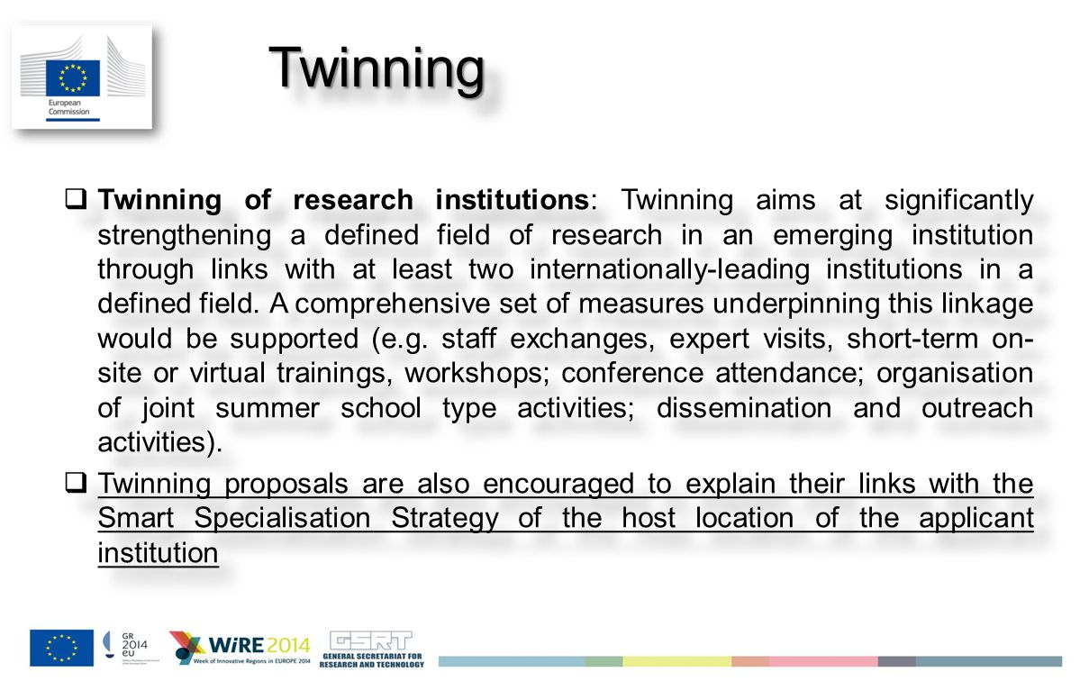 Jan 2014 TwinningTwinning  Twinning of research institutions: Twinning aims at significantly strengthening a defined field of research in an emerging institution through links with at least two internationally-leading institutions in a defined field.