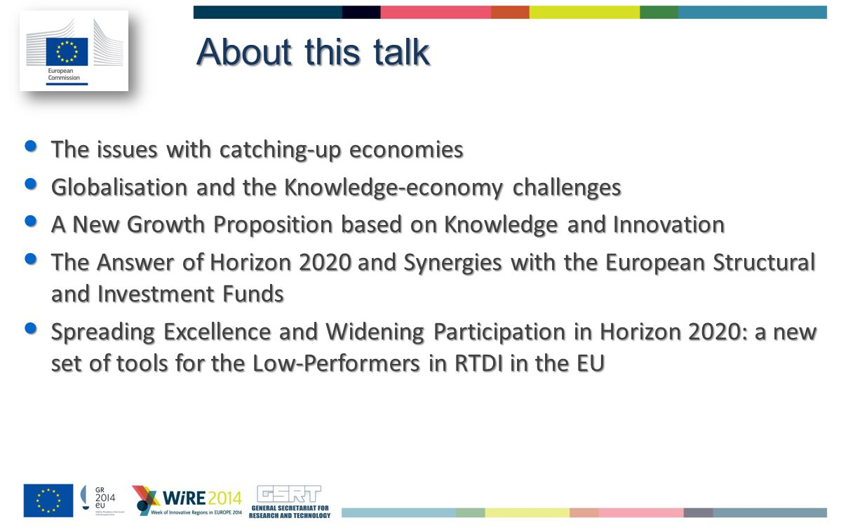 About this talk The issues with catching-up economies The issues with catching-up economies Globalisation and the Knowledge-economy challenges Globalisation and the Knowledge-economy challenges A New Growth Proposition based on Knowledge and Innovation A New Growth Proposition based on Knowledge and Innovation The Answer of Horizon 2020 and Synergies with the European Structural and Investment Funds The Answer of Horizon 2020 and Synergies with the European Structural and Investment Funds Spreading Excellence and Widening Participation in Horizon 2020: a new set of tools for the Low-Performers in RTDI in the EU Spreading Excellence and Widening Participation in Horizon 2020: a new set of tools for the Low-Performers in RTDI in the EU