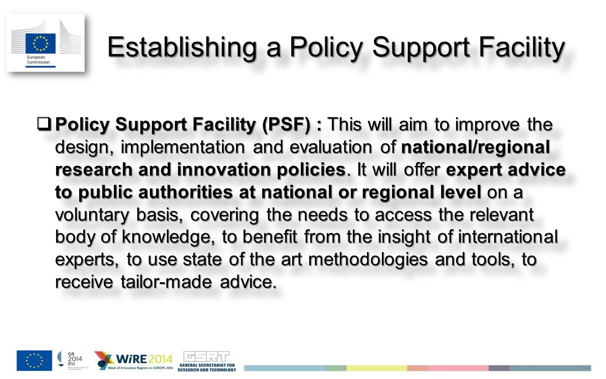 Jan 2014 Establishing a Policy Support Facility  Policy Support Facility (PSF) : This will aim to improve the design, implementation and evaluation of national/regional research and innovation policies.