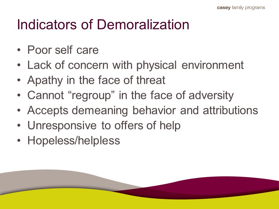 "Indicators of Demoralization Poor self care Lack of concern with physical environment Apathy in the face of threat Cannot ""regroup"" in the face of adv"