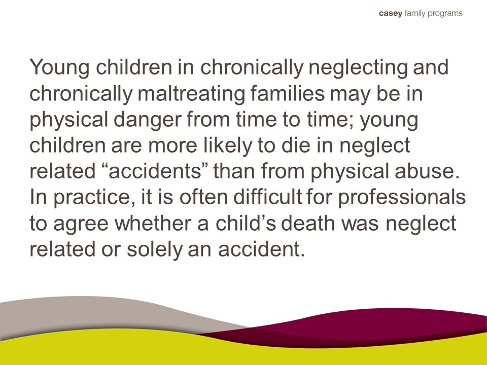 Young children in chronically neglecting and chronically maltreating families may be in physical danger from time to time; young children are more likely to die in neglect related accidents than from physical abuse.