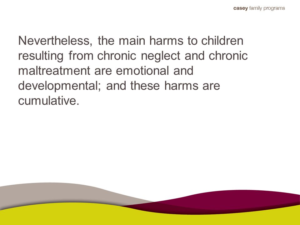 Nevertheless, the main harms to children resulting from chronic neglect and chronic maltreatment are emotional and developmental; and these harms are