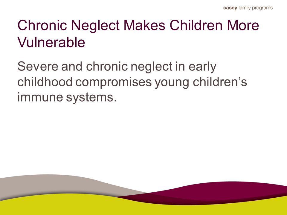 Chronic Neglect Makes Children More Vulnerable Severe and chronic neglect in early childhood compromises young children's immune systems.