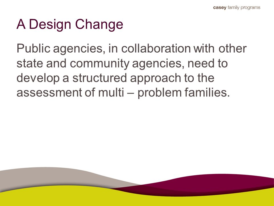 A Design Change Public agencies, in collaboration with other state and community agencies, need to develop a structured approach to the assessment of multi – problem families.