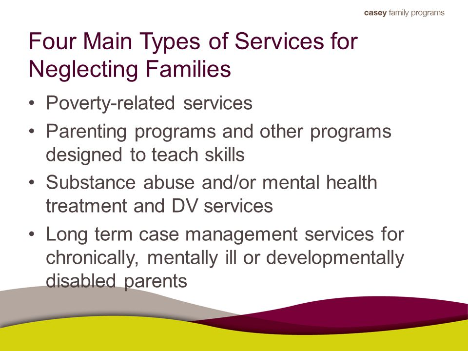 Four Main Types of Services for Neglecting Families Poverty-related services Parenting programs and other programs designed to teach skills Substance