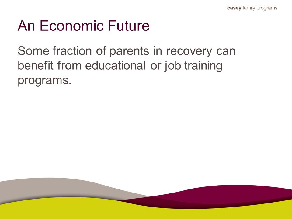 An Economic Future Some fraction of parents in recovery can benefit from educational or job training programs.