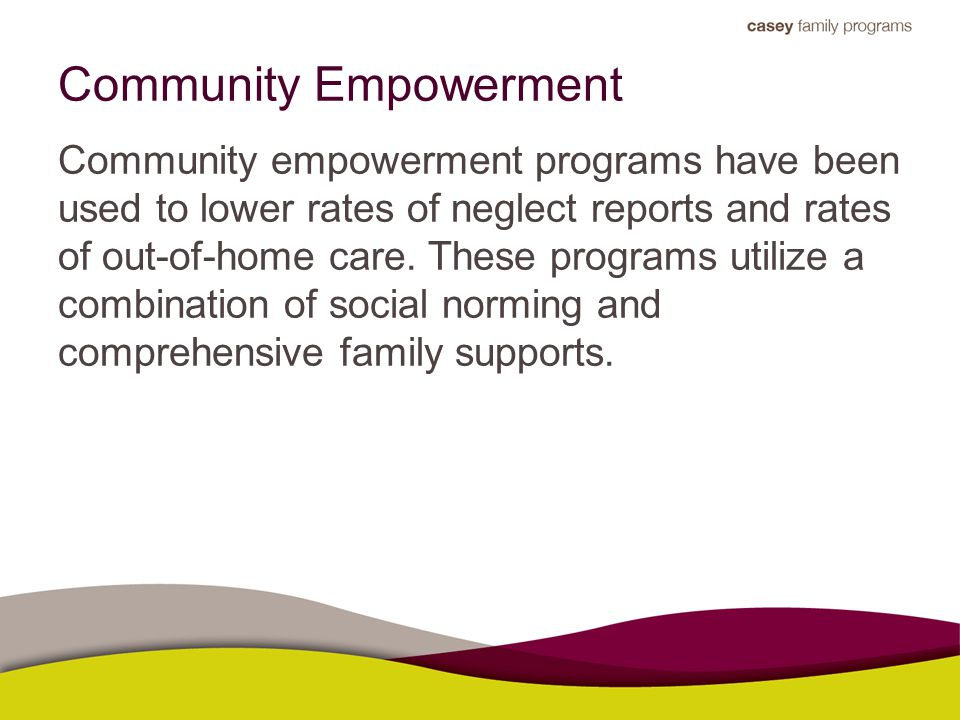 Community Empowerment Community empowerment programs have been used to lower rates of neglect reports and rates of out-of-home care.