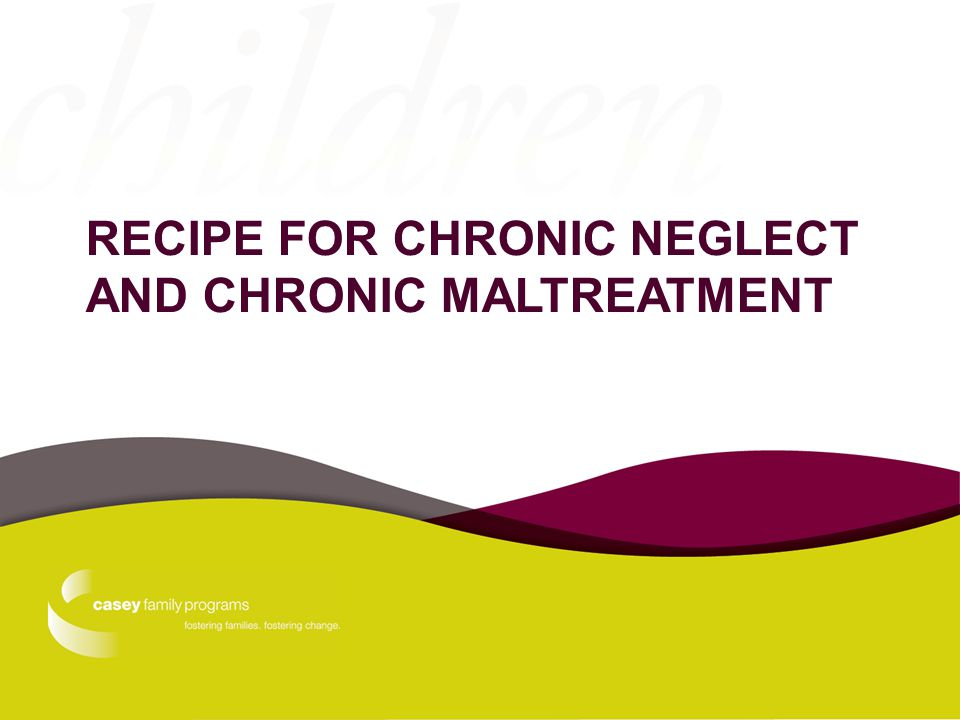 RECIPE FOR CHRONIC NEGLECT AND CHRONIC MALTREATMENT