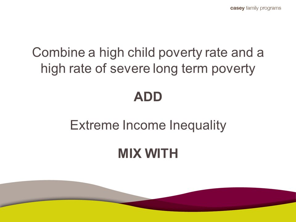 Combine a high child poverty rate and a high rate of severe long term poverty ADD Extreme Income Inequality MIX WITH
