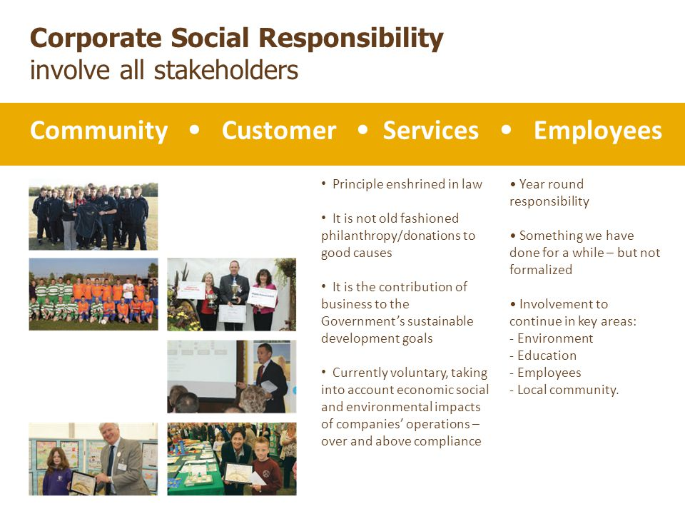 Corporate Social Responsibility involve all stakeholders Community Customer Services Employees Principle enshrined in law It is not old fashioned philanthropy/donations to good causes It is the contribution of business to the Government's sustainable development goals Currently voluntary, taking into account economic social and environmental impacts of companies' operations – over and above compliance Year round responsibility Something we have done for a while – but not formalized Involvement to continue in key areas: - Environment - Education - Employees - Local community.
