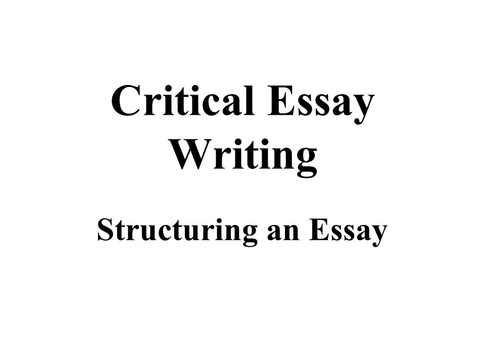 Critical Essay - Structure Although approaches to writing Critical Essays vary, they typically consist of four main sections: 1.Introduction 2.Plot Summary 3.Body 4.Conclusion