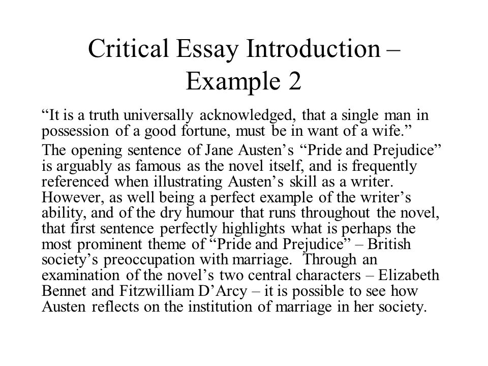 Critical Essay Introduction – Example 2 It is a truth universally acknowledged, that a single man in possession of a good fortune, must be in want of a wife. The opening sentence of Jane Austen's Pride and Prejudice is arguably as famous as the novel itself, and is frequently referenced when illustrating Austen's skill as a writer.