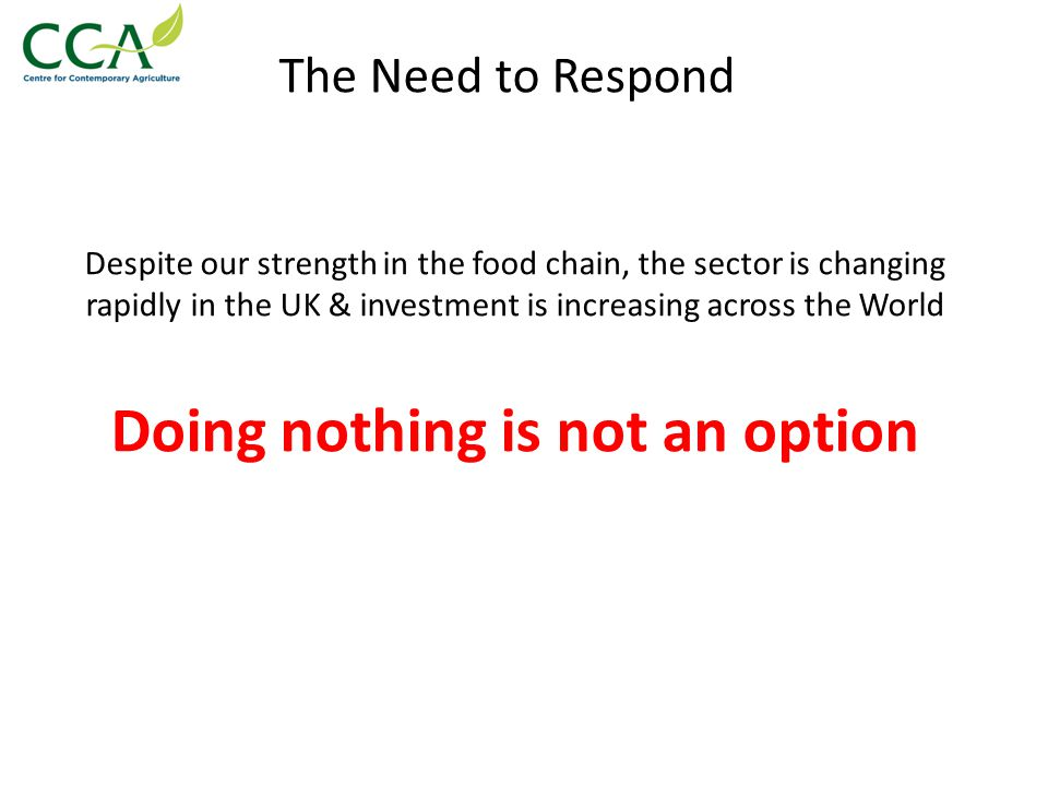 The Need to Respond Despite our strength in the food chain, the sector is changing rapidly in the UK & investment is increasing across the World Doing nothing is not an option