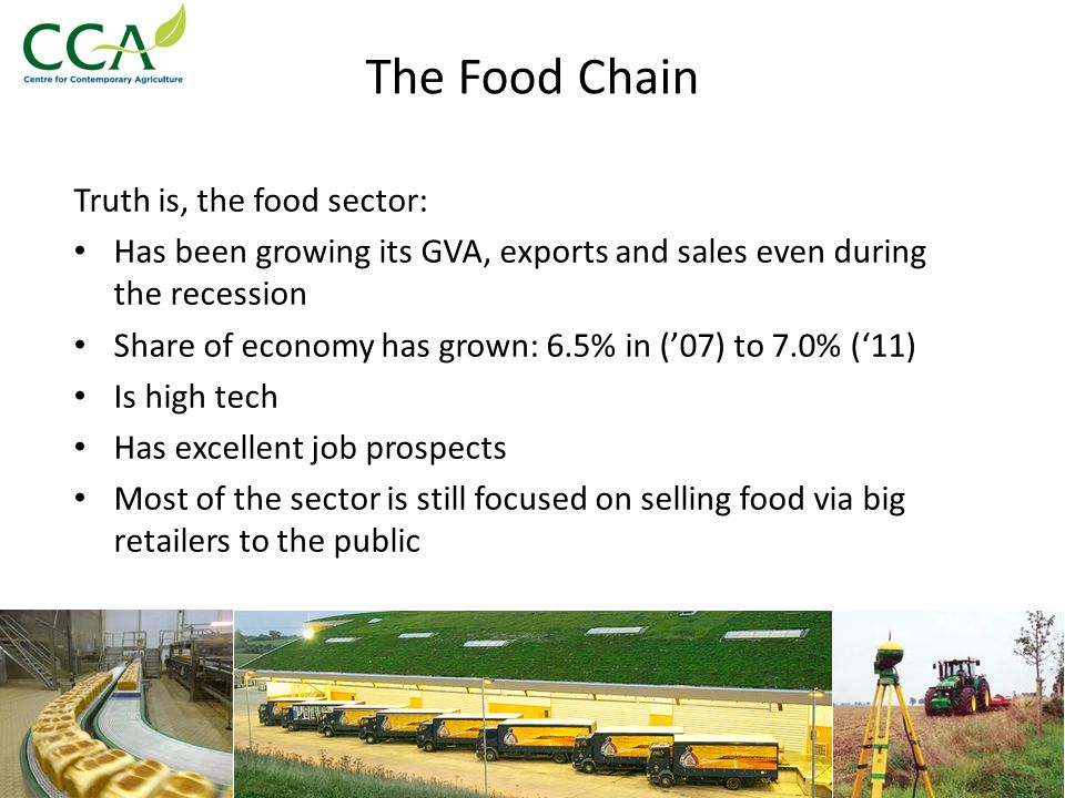 Delivering Economic Growth in the Food Chain Given the actual and projected long term Global increase in food demand we have to ride the wave We need to build on our strengths: 1.Business base – diverse & entrepreneurial 2.Climate & soil advantages 3.Location on the edge of a Global concentration of wealth (the EU's golden triangle: London, Paris, Berlin) 4.Technical, scientific & NPD leadership on food production 5.Leadership on green issues, carbon, climate change, waste reprocessing, agri-environment