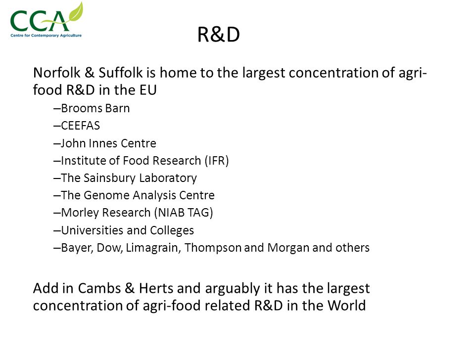 R&D Norfolk & Suffolk is home to the largest concentration of agri- food R&D in the EU – Brooms Barn – CEEFAS – John Innes Centre – Institute of Food Research (IFR) – The Sainsbury Laboratory – The Genome Analysis Centre – Morley Research (NIAB TAG) – Universities and Colleges – Bayer, Dow, Limagrain, Thompson and Morgan and others Add in Cambs & Herts and arguably it has the largest concentration of agri-food related R&D in the World