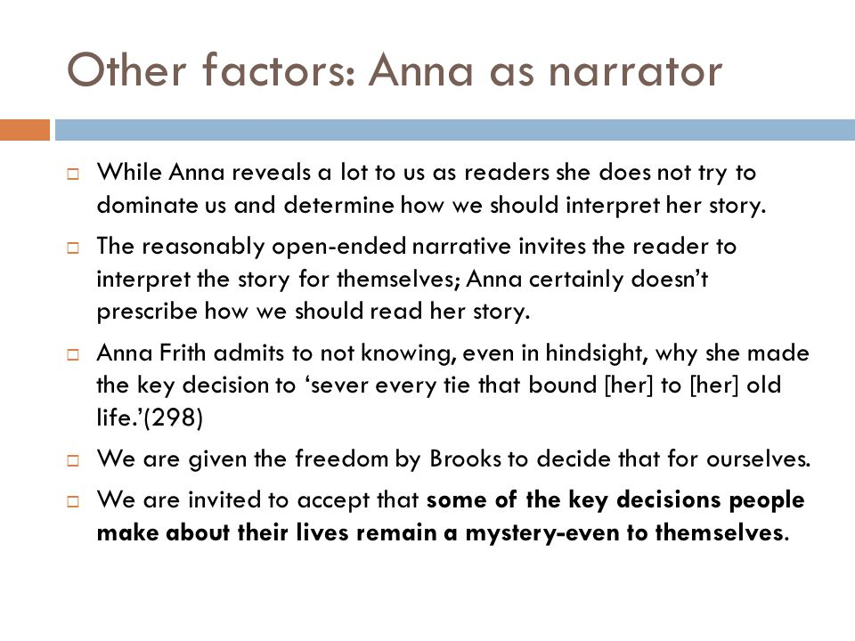 Other factors: Anna as narrator  While Anna reveals a lot to us as readers she does not try to dominate us and determine how we should interpret her