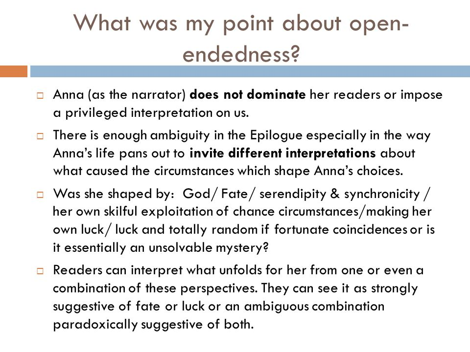 What was my point about open- endedness?  Anna (as the narrator) does not dominate her readers or impose a privileged interpretation on us.  There i