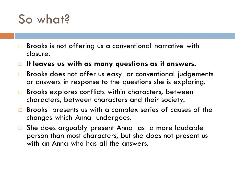 So what?  Brooks is not offering us a conventional narrative with closure.  It leaves us with as many questions as it answers.  Brooks does not off