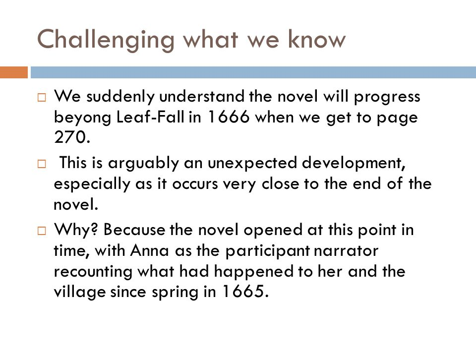 Challenging what we know  We suddenly understand the novel will progress beyong Leaf-Fall in 1666 when we get to page 270.  This is arguably an unex