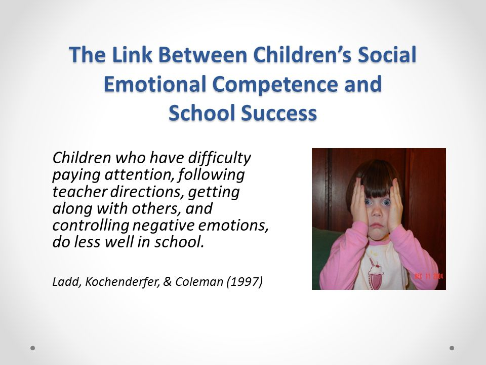 The Link Between Children's Social Emotional Competence and School Success Children who have difficulty paying attention, following teacher directions, getting along with others, and controlling negative emotions, do less well in school.