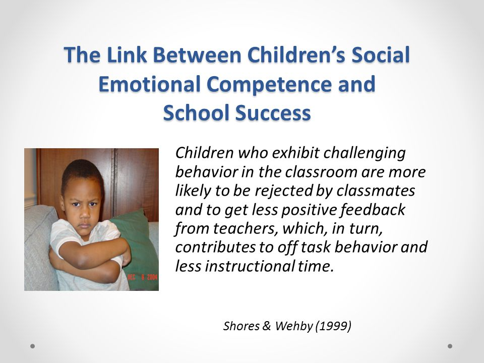 The Link Between Children's Social Emotional Competence and School Success Children who exhibit challenging behavior in the classroom are more likely to be rejected by classmates and to get less positive feedback from teachers, which, in turn, contributes to off task behavior and less instructional time.