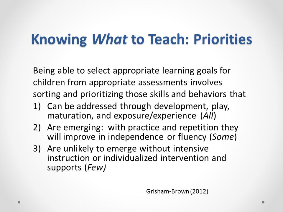 Knowing What to Teach: Priorities Being able to select appropriate learning goals for children from appropriate assessments involves sorting and prioritizing those skills and behaviors that 1)Can be addressed through development, play, maturation, and exposure/experience (All) 2)Are emerging: with practice and repetition they will improve in independence or fluency (Some) 3)Are unlikely to emerge without intensive instruction or individualized intervention and supports (Few) Grisham-Brown (2012)