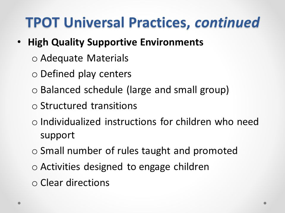 TPOT Universal Practices, continued High Quality Supportive Environments o Adequate Materials o Defined play centers o Balanced schedule (large and small group) o Structured transitions o Individualized instructions for children who need support o Small number of rules taught and promoted o Activities designed to engage children o Clear directions