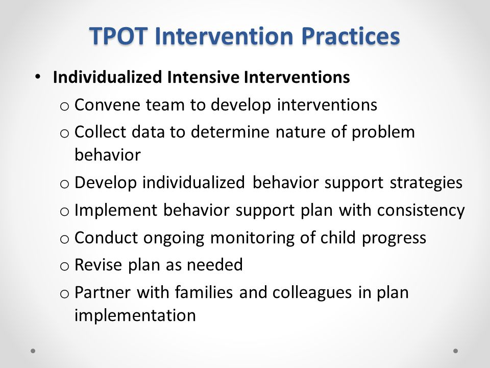 TPOT Intervention Practices Individualized Intensive Interventions o Convene team to develop interventions o Collect data to determine nature of problem behavior o Develop individualized behavior support strategies o Implement behavior support plan with consistency o Conduct ongoing monitoring of child progress o Revise plan as needed o Partner with families and colleagues in plan implementation