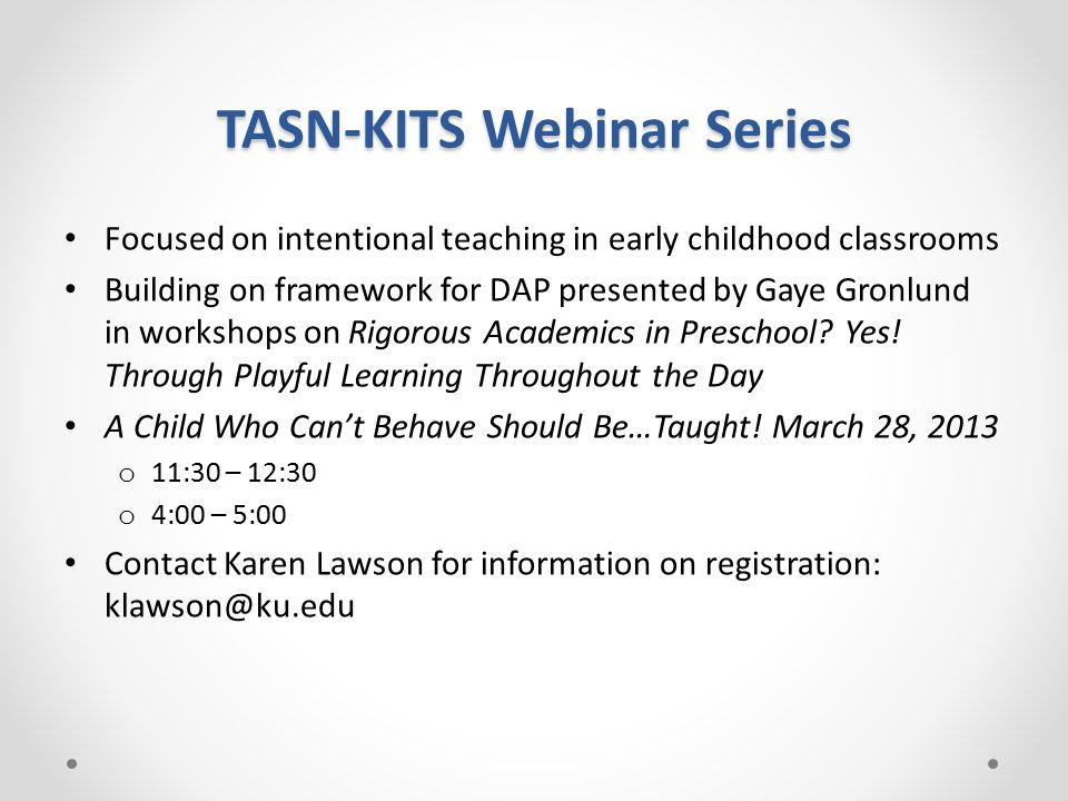 TASN-KITS Webinar Series Focused on intentional teaching in early childhood classrooms Building on framework for DAP presented by Gaye Gronlund in workshops on Rigorous Academics in Preschool.