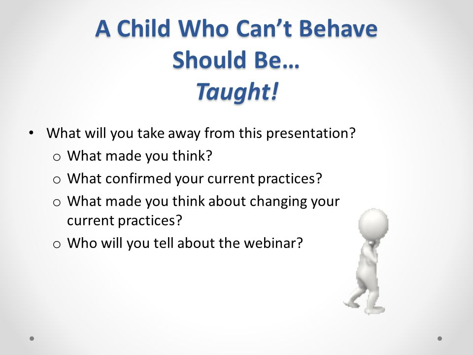 A Child Who Can't Behave Should Be… Taught. What will you take away from this presentation.