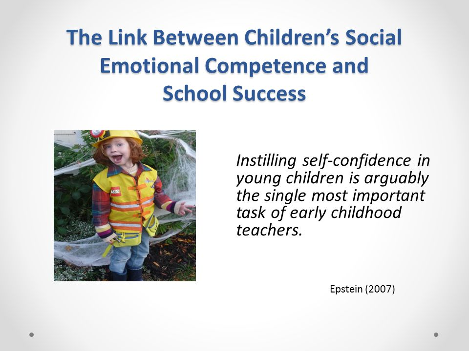 The Link Between Children's Social Emotional Competence and School Success Instilling self-confidence in young children is arguably the single most important task of early childhood teachers.