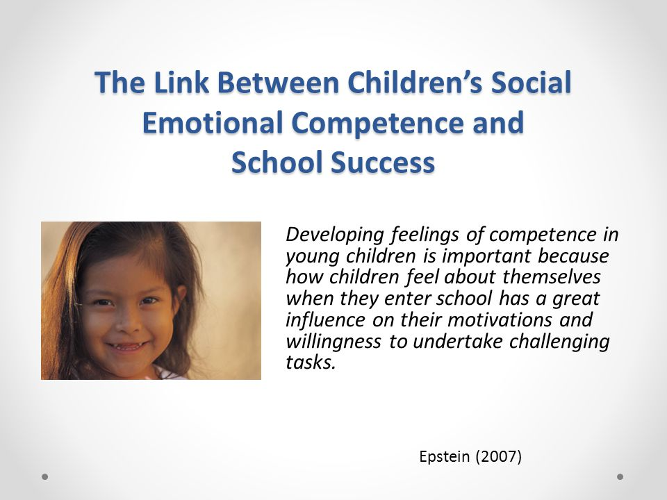 The Link Between Children's Social Emotional Competence and School Success Developing feelings of competence in young children is important because how children feel about themselves when they enter school has a great influence on their motivations and willingness to undertake challenging tasks.