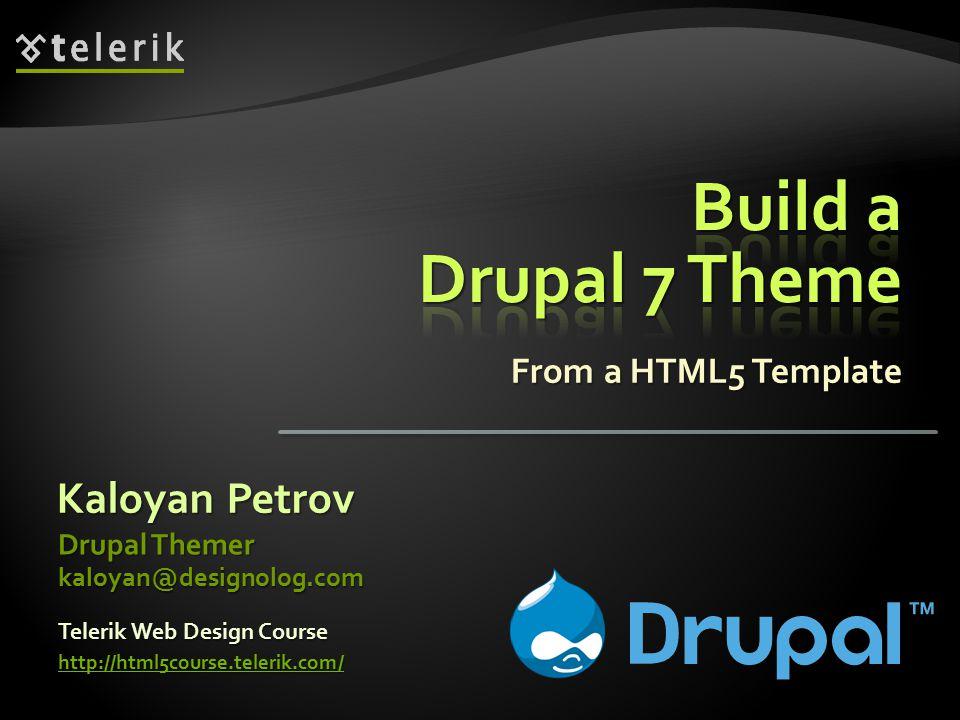 From a HTML5 Template Kaloyan Petrov Drupal Themer kaloyan@designolog.com Telerik Web Design Course http://html5course.telerik.com/