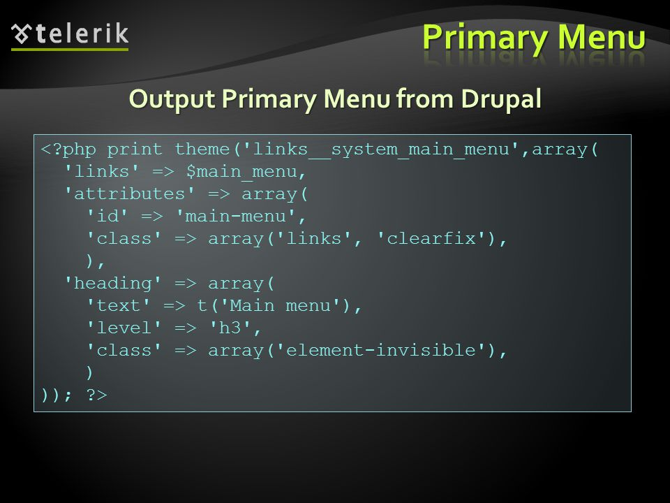 Output Primary Menu from Drupal <?php print theme( links__system_main_menu ,array( links => $main_menu, attributes => array( id => main-menu , class => array( links , clearfix ), ), heading => array( text => t( Main menu ), level => h3 , class => array( element-invisible ), ) )); ?>