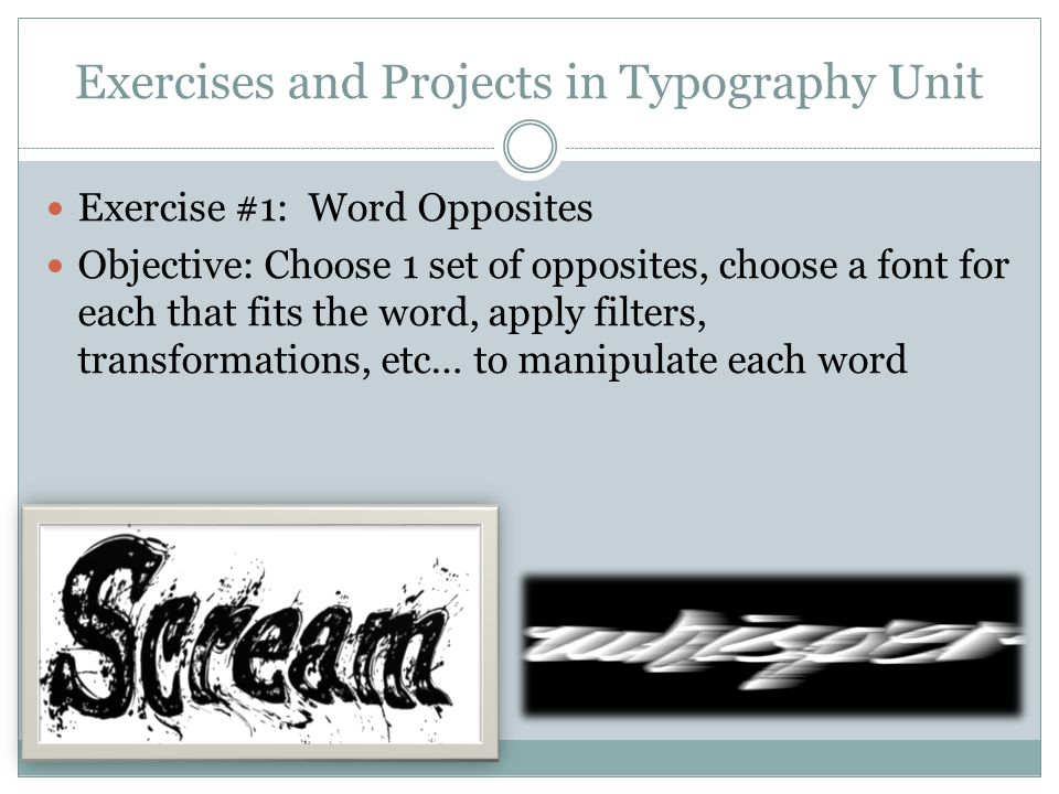 Exercises and Projects in Typography Unit Exercise #1: Word Opposites Objective: Choose 1 set of opposites, choose a font for each that fits the word, apply filters, transformations, etc… to manipulate each word