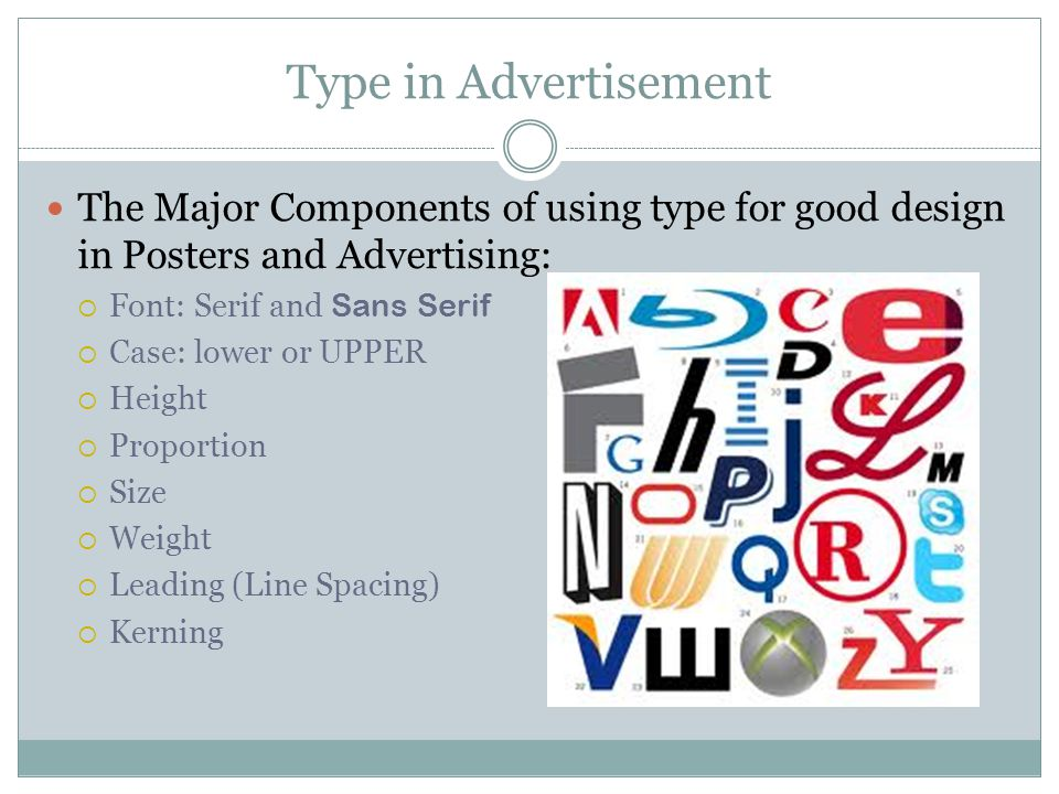 Type in Advertisement The Major Components of using type for good design in Posters and Advertising:  Font: Serif and Sans Serif  Case: lower or UPPER  Height  Proportion  Size  Weight  Leading (Line Spacing)  Kerning