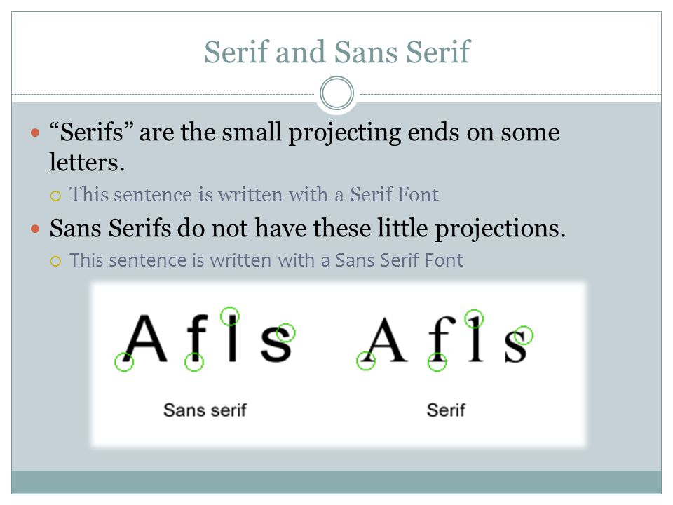 Serif and Sans Serif Serifs are the small projecting ends on some letters.