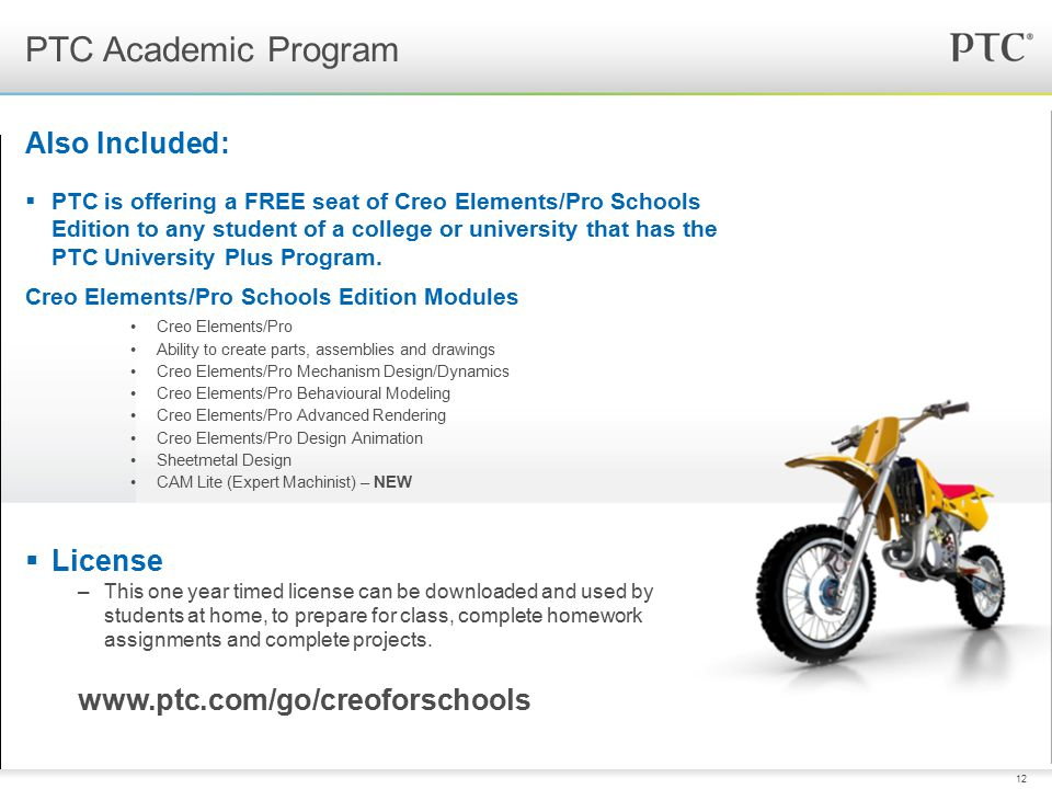 12 Also Included:  PTC is offering a FREE seat of Creo Elements/Pro Schools Edition to any student of a college or university that has the PTC Univer