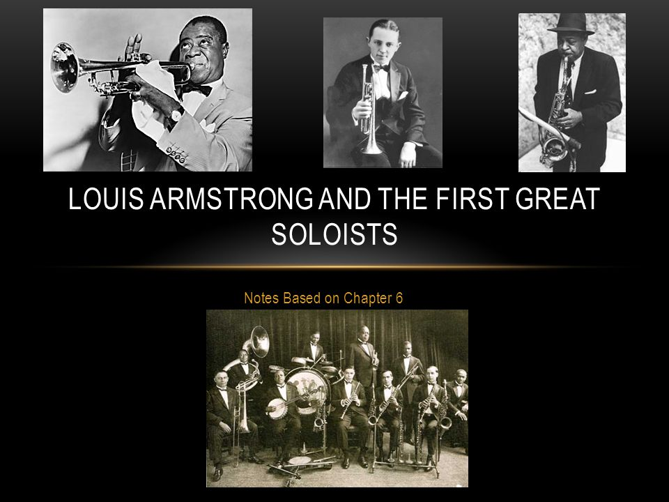 Notes Based on Chapter 6 LOUIS ARMSTRONG AND THE FIRST GREAT SOLOISTS