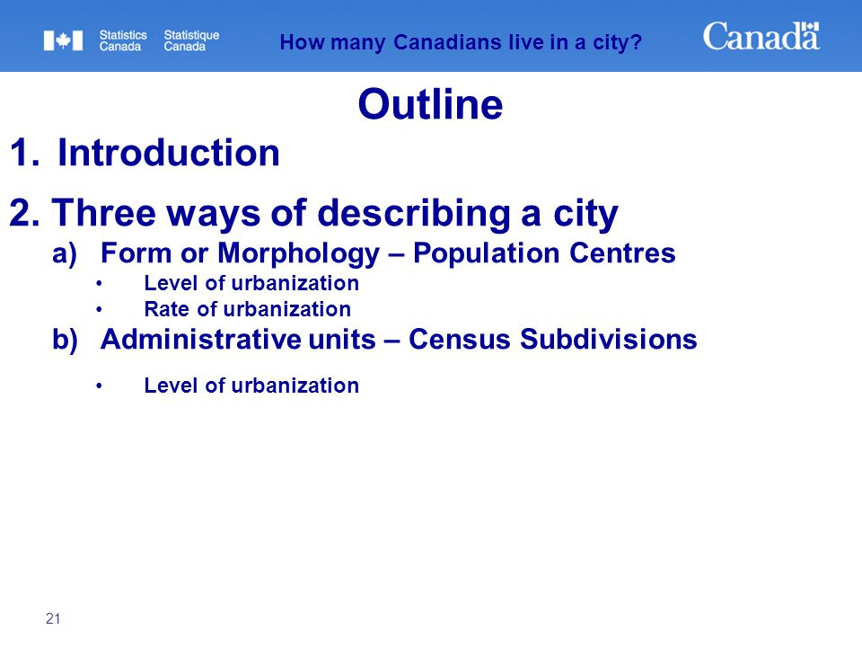 21 How many Canadians live in a city? Outline 1.Introduction 2. Three ways of describing a city a)Form or Morphology – Population Centres Level of urb